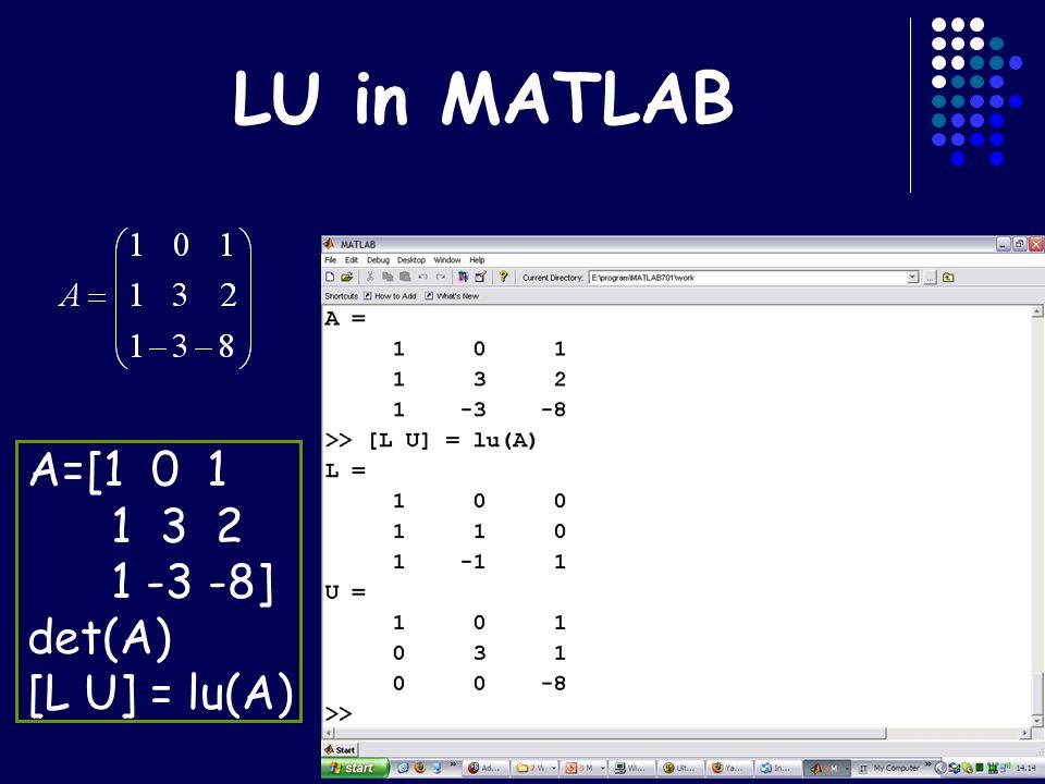 LU in MATLAB A=[1 0 1 1 3 2 1 -3 -8] det(A) [L U] = lu(A)